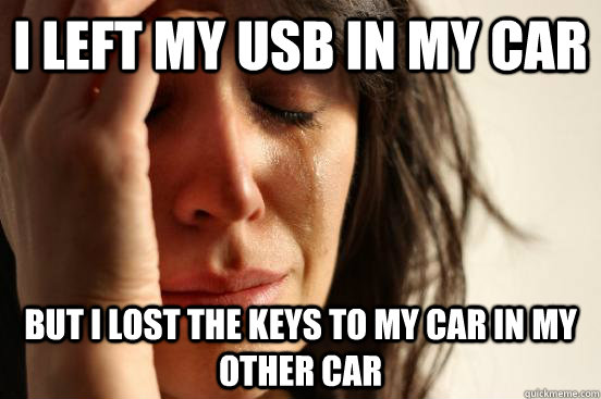I Left My Usb In My Car But I Lost The Keys To My Car In My Other Car First World Problems Quickmeme