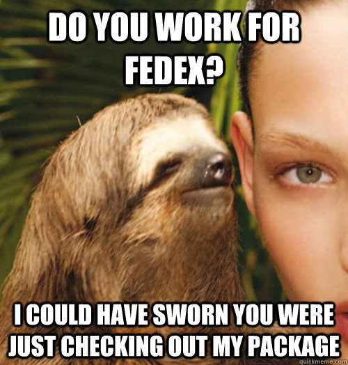 Do You Work For Fedex I Could Have Sworn You Were Just Checking Out My Package Whispering Sloth Quickmeme