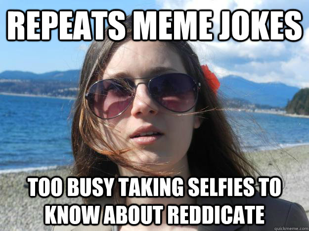 repeats meme jokes too busy taking selfies to know about