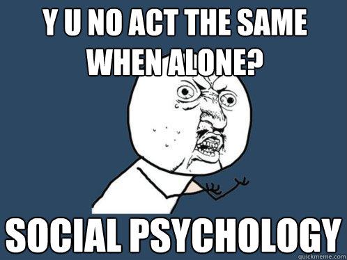 Y U No Act The Same When Alone Social Psychology Y U No Quickmeme