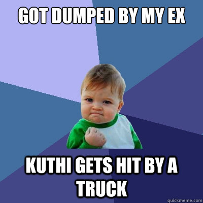 Got dumped by my ex Kuthi gets hit by a truck - Success Kid