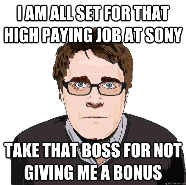 I am all set for that high paying job at SONY Take that boss