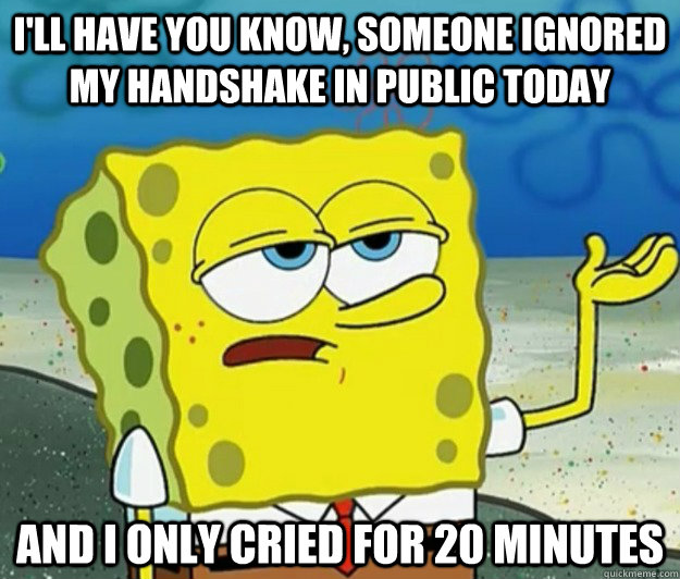I'll have you know, someone ignored my handshake in public