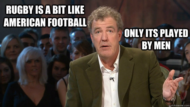 Rugby Is A Bit Like American Football Only Its Played By Men Politicaly Correct Clarkson Quickmeme
