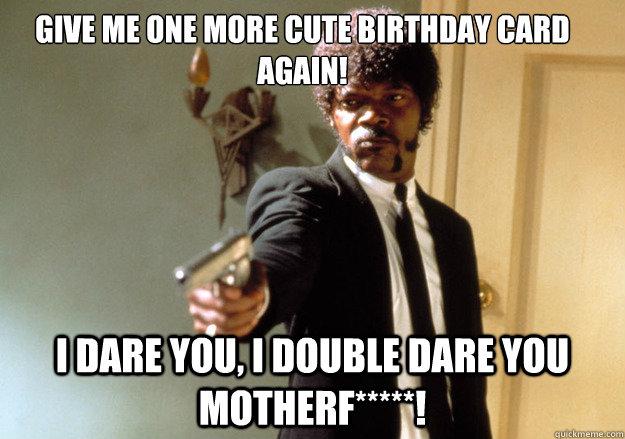 Give me one more cute birthday card again! i dare you, i