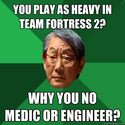 You Play As Heavy In Team Fortress 2 Why You No Medic Or Engineer