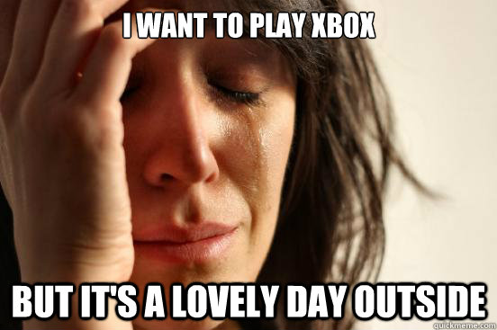 I want to play xbox But it's a lovely day outside - First