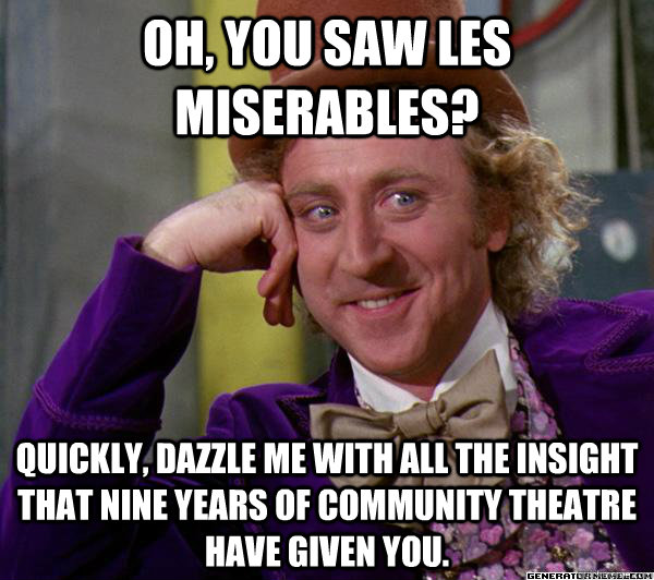 Oh You Saw Les Miserables Quickly Dazzle Me With All The Insight That Nine Years Of Community Theatre Have Given You Full Tilt Meme Willy Wonka Quickmeme