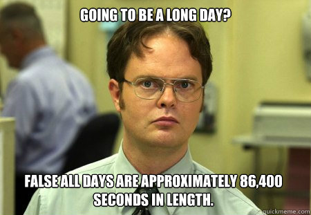 Going To Be A Long Day False All Days Are Approximately 86 400 Seconds In Length Dwight Quickmeme