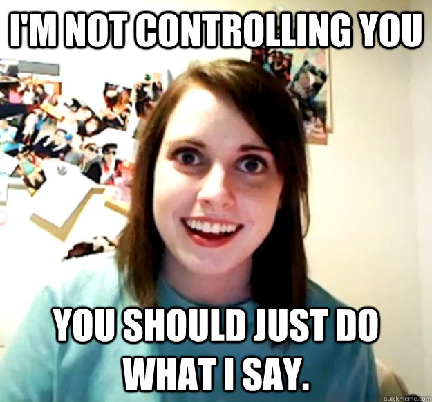I M Not Controlling You You Should Just Do What I Say Overly