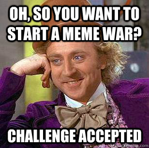 Oh So You Want To Start A Meme War Challenge Accepted