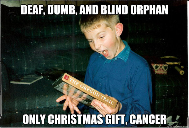 Christmas Memes For Kids.Deaf Dumb And Blind Orphan Only Christmas Gift Cancer