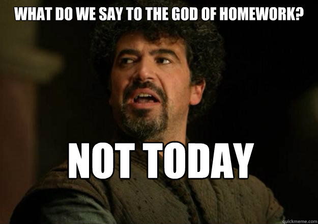 What Do We Say To The God Of Homework Not Today Not Today Syrio
