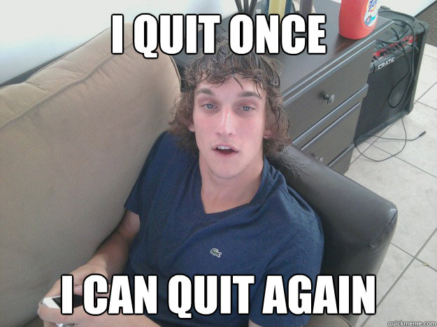I quit once I can quit again - Drug Addict Roomate - quickmeme
