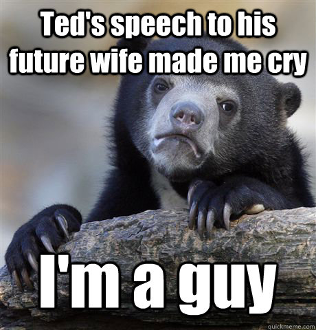 Ted's speech to his future wife made me cry I'm a guy