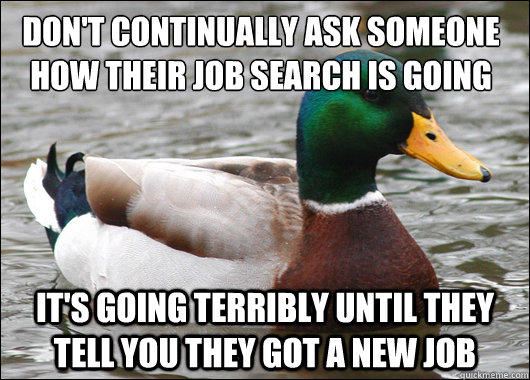Don T Continually Ask Someone How Their Job Search Is Going It S Going Terribly Until They Tell You They Got A New Job Actual Advice Mallard Quickmeme