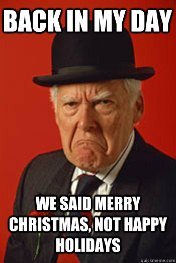 Christmas Holidays Meme.Back In My Day We Said Merry Christmas Not Happy Holidays