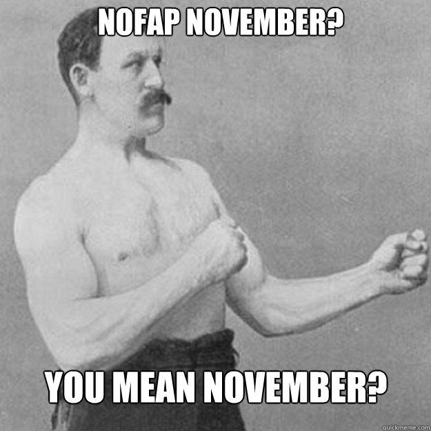 NoFap November? You mean November? - Misc - quickmeme