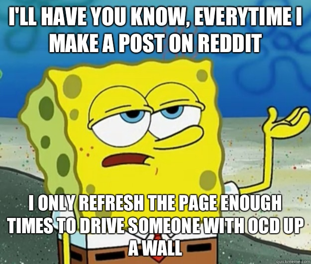 I'll have you know, Everytime I make a post on reddit I only