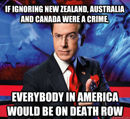 If Ignoring New Zealand Australia And Canada Were A Crime Everybody In America Would Be On Death Row Stephen Colbert Quickmeme