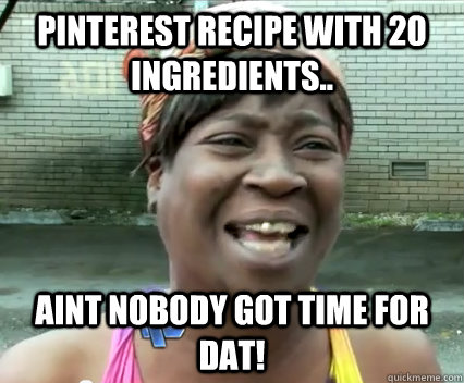 Pinterest recipe with 20 ingredients.. AINT NOBODY GOT TIME
