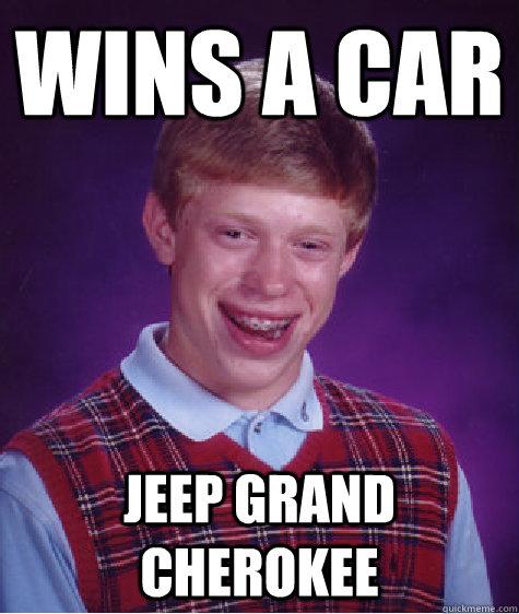 Wins A Car Jeep Grand Cherokee Bad Luck Brian Quickmeme