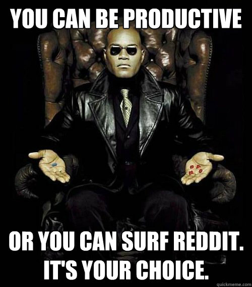 You can be productive or you can surf reddit  It's Your