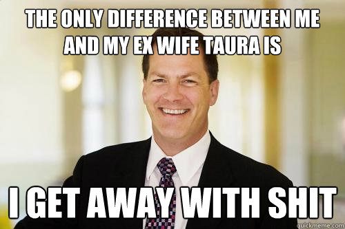 The only difference between me and my ex wife TAURA IS I get