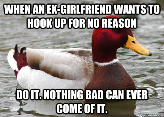 When an ex-girlfriend wants to hook up for no reason Do it
