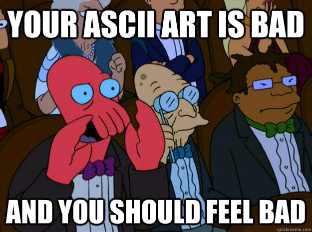 Your ASCII ART IS BAD and you should feel bad - Feel bad
