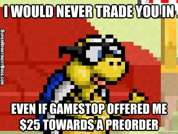 I Would Never Trade You In Even If Gamestop Offered Me 25 Towards