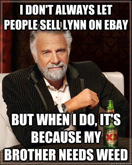 I Don T Always Let People Sell Lynn On Ebay But When I Do It S Because My Brother Needs Weed Caption 3 Goes Here The Most Interesting Man In The World Quickmeme