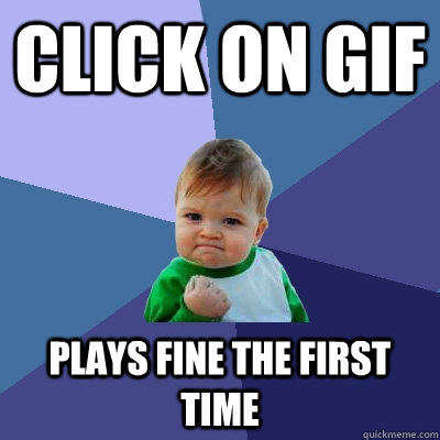 click on gif plays fine the first time - Success Kid - quickmeme