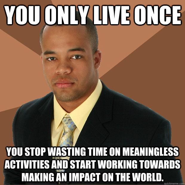 You Only Live Once you stop wasting time on meaningless