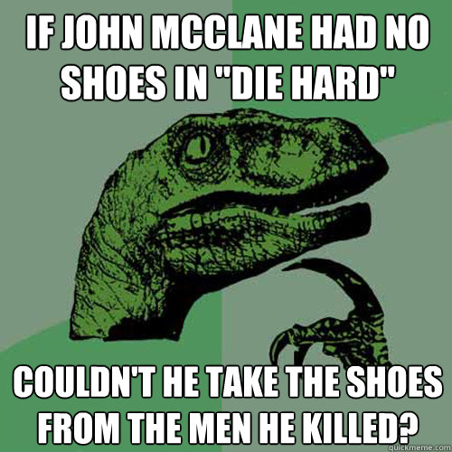 If John Mcclane Had No Shoes In Die Hard Couldn T He Take The Shoes From The Men He Killed Philosoraptor Quickmeme