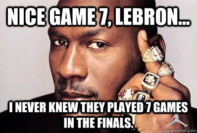 Nice Game 7 Lebron I Never Knew They Played 7 Games In The Finals Michael Jordan Quickmeme