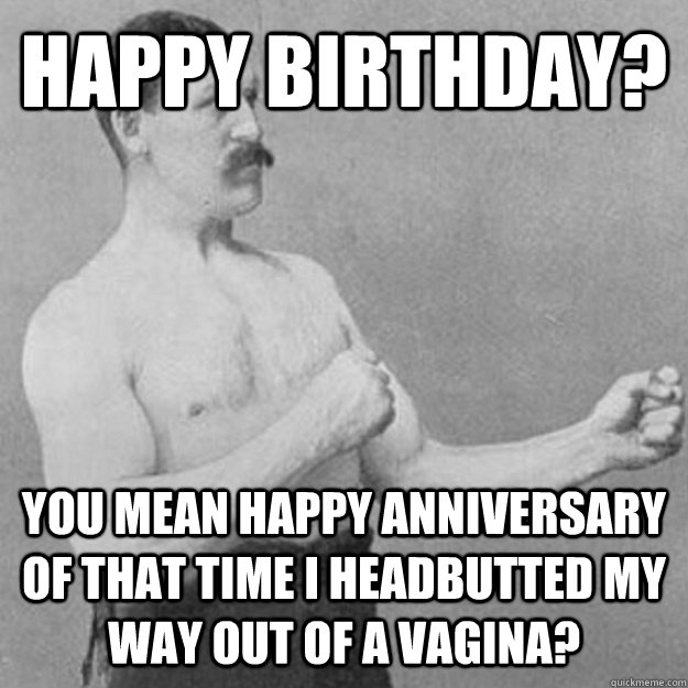 Happy Birthday You Mean Happy Anniversary Of That Time I Headbutted My Way Out Of A Vagina Misc Quickmeme