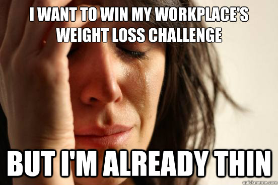 I Want To Win My Workplace S Weight Loss Challenge But I M Already Thin First World Problems Quickmeme