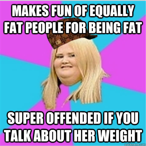 Makes Fun Of Equally Fat People For Being Fat Super Offended If