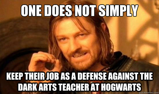 One Does Not Simply Keep Their Job As A Defense Against The Dark