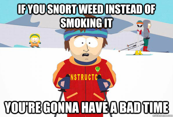 If You Snort Weed Instead Of Smoking It You Re Gonna Have A Bad