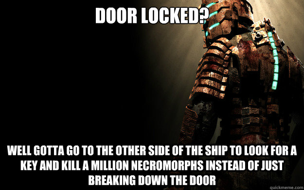 Door Locked Well Gotta Go To The Other Side Of The Ship To Look For A Key And Kill A Million Necromorphs Instead Of Just Breaking Down The Door Dead Space