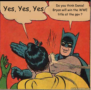 Yes Yes Yes Do You Think Daniel Bryan Will Win The Wwe Title At