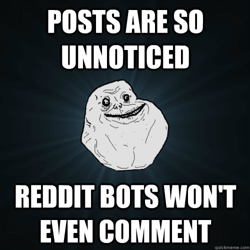 Posts are so unnoticed Reddit bots won't even comment