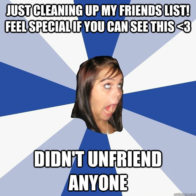 Just cleaning up my friends list! feel special if you can see this <3 didn't  unfriend anyone - Annoying Facebook Girl - quickmeme