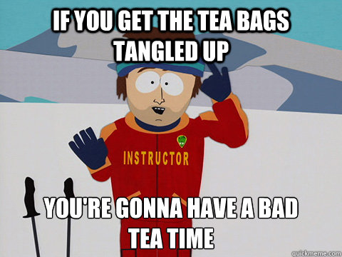 If You Get The Tea Bags Tangled Up You Re Gonna Have A Bad Tea Time Youre Gonna Have A Bad Time Quickmeme