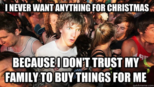 I Dont Want Anything For Christmas.I Never Want Anything For Christmas Because I Don T Trust My