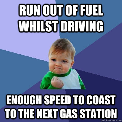 run out of fuel whilst driving enough speed to coast to the next gas station success kid quickmeme quickmeme