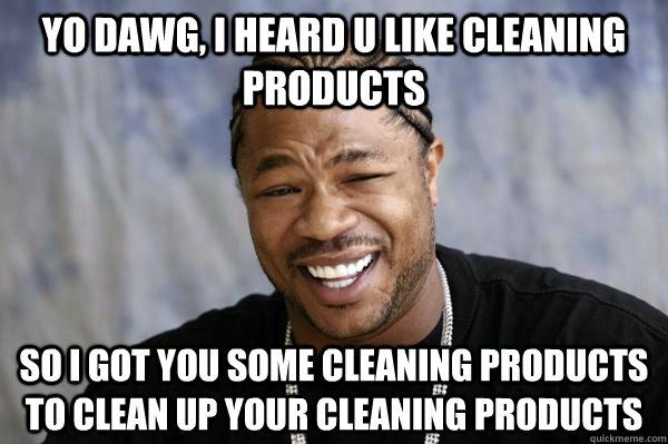 Yo Dawg I Heard U Like Cleaning Products So I Got You Some Cleaning Products To Clean Up Your Cleaning Products Xibit Math Quickmeme