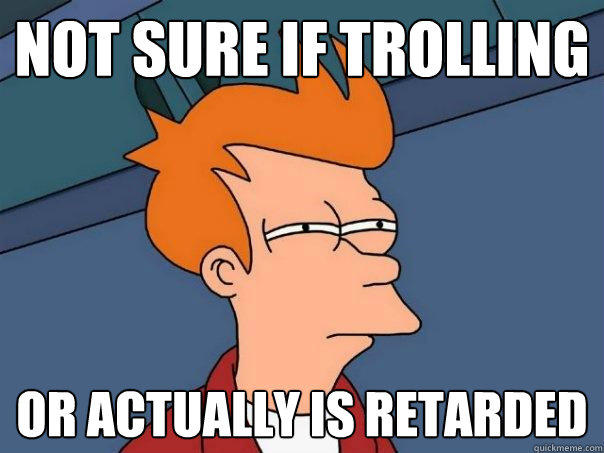Image result for not sure if trolling or retarded